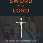 Book Review: The Sword of the Lord: The Roots of Fundamentalism in an American Family